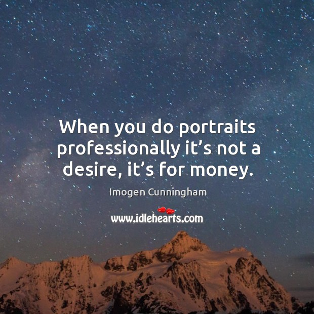 When you do portraits professionally it's not a desire, it's for money. Imogen Cunningham Picture Quote