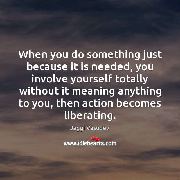 When you do something just because it is needed, you involve yourself Image
