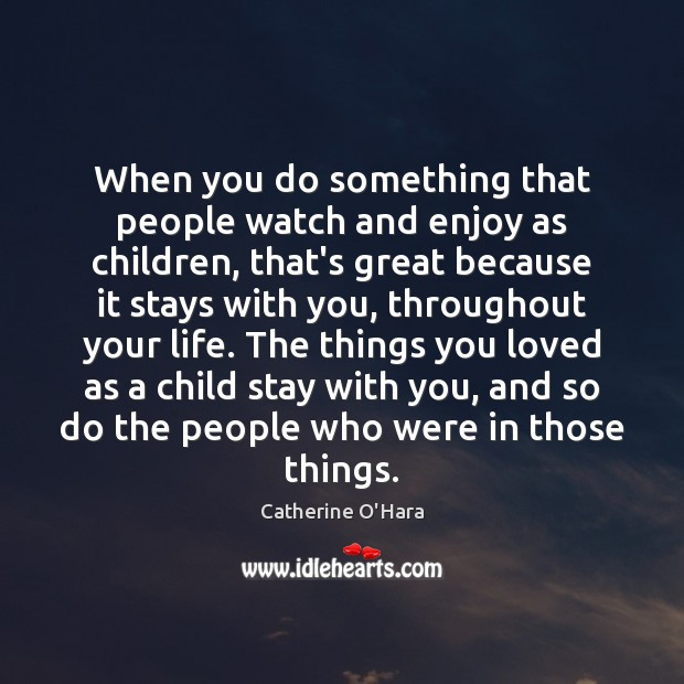 When you do something that people watch and enjoy as children, that's Catherine O'Hara Picture Quote