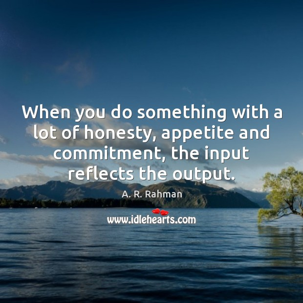 When you do something with a lot of honesty, appetite and commitment, A. R. Rahman Picture Quote