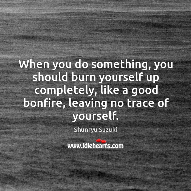 When you do something, you should burn yourself up completely, like a good bonfire, leaving no trace of yourself. Image