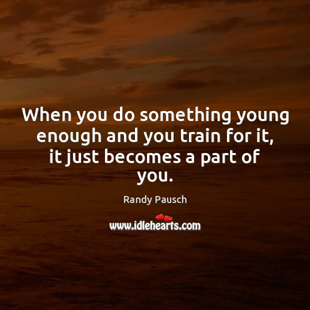 When you do something young enough and you train for it, it just becomes a part of you. Randy Pausch Picture Quote