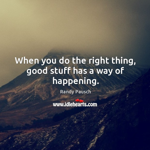When you do the right thing, good stuff has a way of happening. Randy Pausch Picture Quote