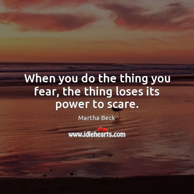 Image, When you do the thing you fear, the thing loses its power to scare.