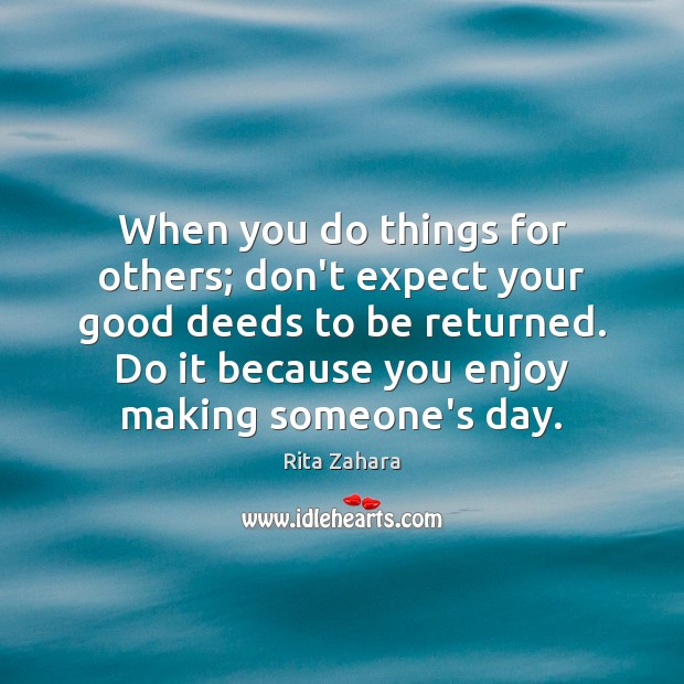 When you do things for others; don't expect your good deeds to Rita Zahara Picture Quote
