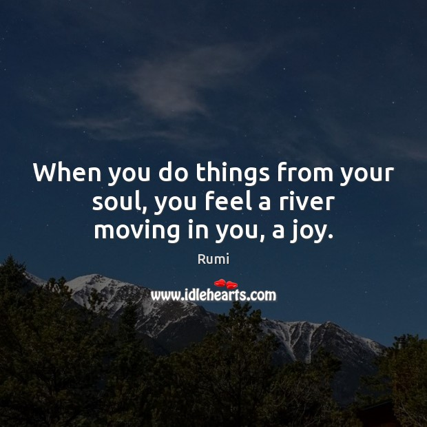 When you do things from your soul, you feel a river moving in you, a joy. Image