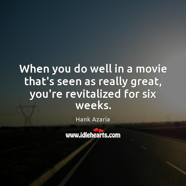 When you do well in a movie that's seen as really great, you're revitalized for six weeks. Hank Azaria Picture Quote