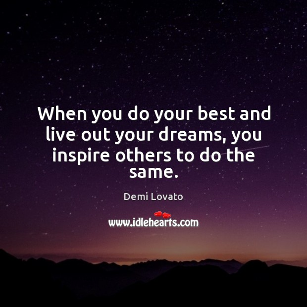When you do your best and live out your dreams, you inspire others to do the same. Demi Lovato Picture Quote