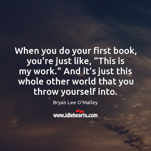 """Bryan Lee O'Malley Picture Quote image saying: When you do your first book, you're just like, """"This is my"""