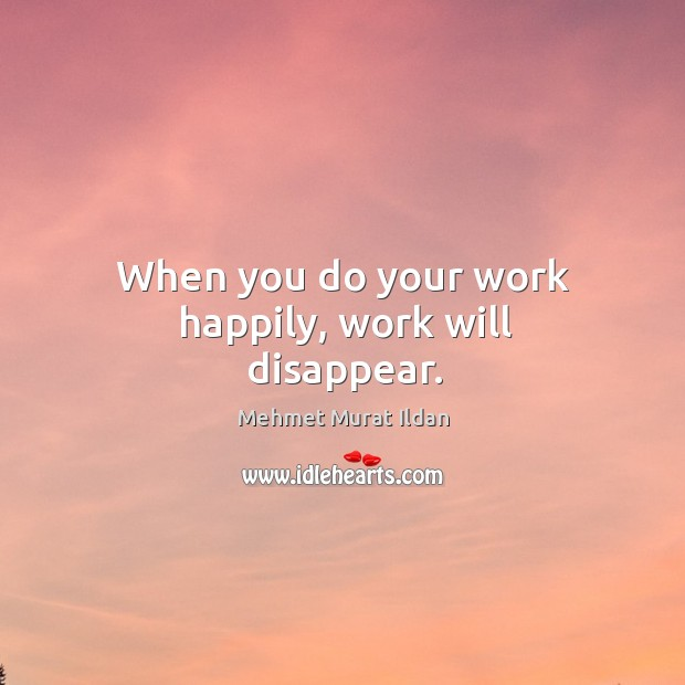 When you do your work happily, work will disappear. Image
