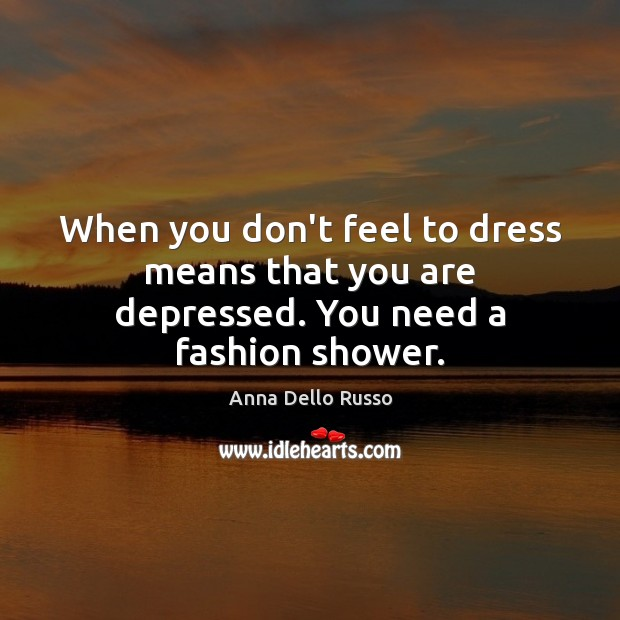 When you don't feel to dress means that you are depressed. You need a fashion shower. Image