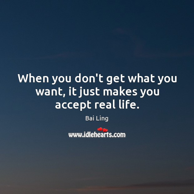 When you don't get what you want, it just makes you accept real life. Image