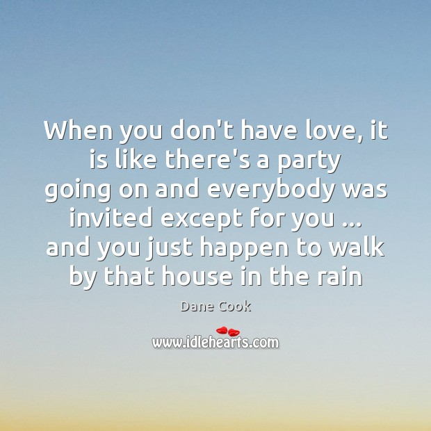 When you don't have love, it is like there's a party going Dane Cook Picture Quote