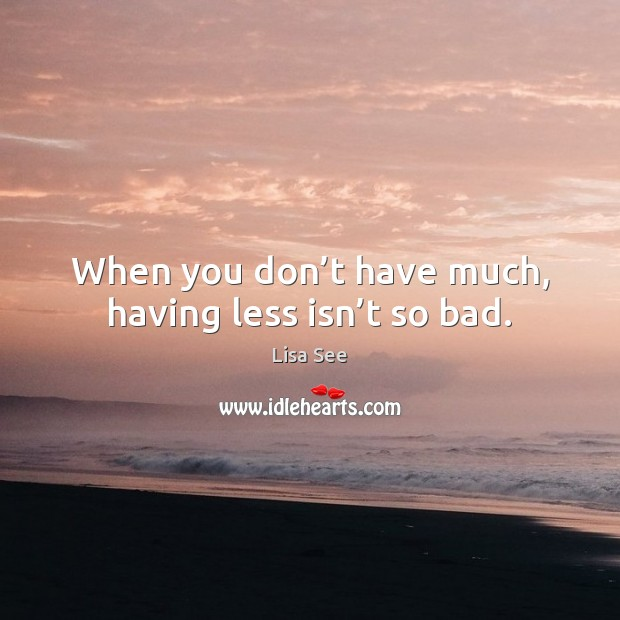 When you don't have much, having less isn't so bad. Lisa See Picture Quote