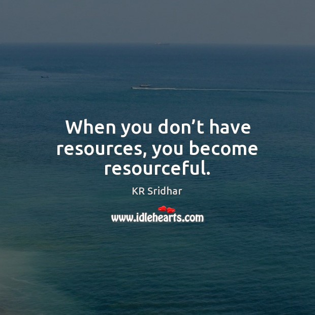 When you don't have resources, you become resourceful. Image