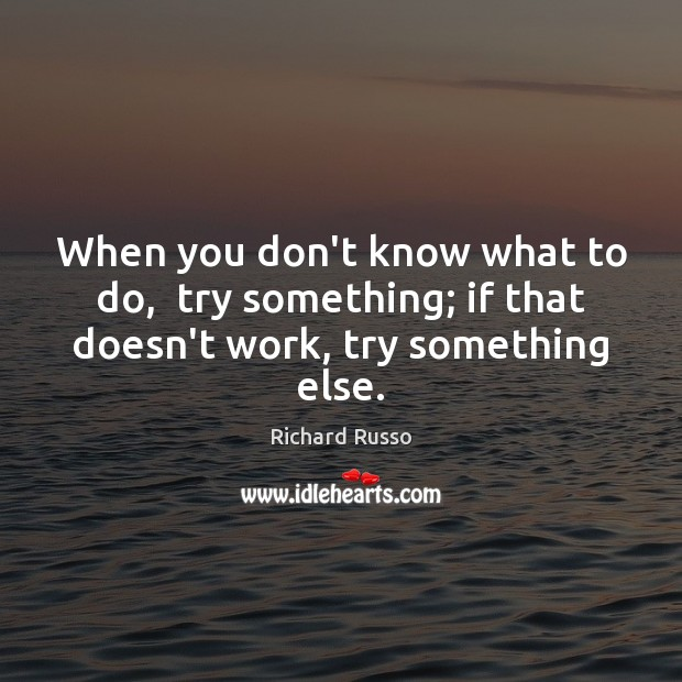 When you don't know what to do,  try something; if that doesn't work, try something else. Richard Russo Picture Quote