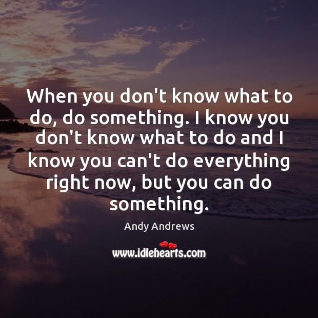When you don't know what to do, do something. I know you Image