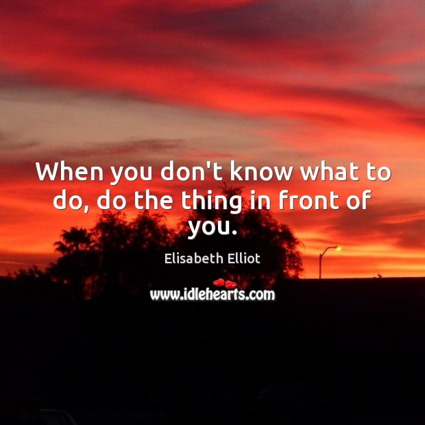 When you don't know what to do, do the thing in front of you. Image