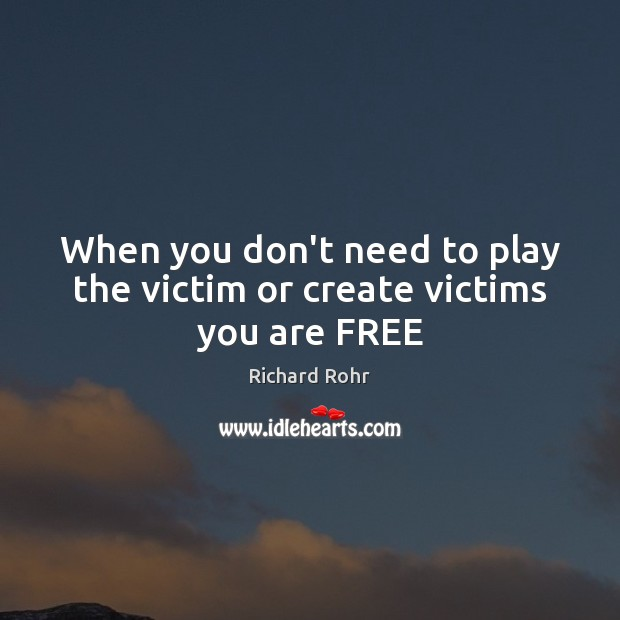 When you don't need to play the victim or create victims you are FREE Richard Rohr Picture Quote