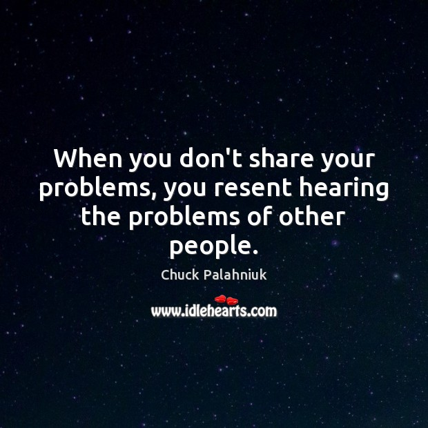 When you don't share your problems, you resent hearing the problems of other people. Image