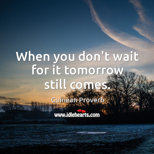When you don't wait for it tomorrow still comes. Guinean Proverbs Image