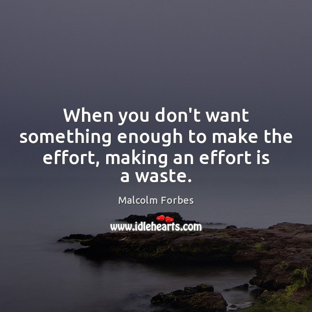 When you don't want something enough to make the effort, making an effort is a waste. Malcolm Forbes Picture Quote