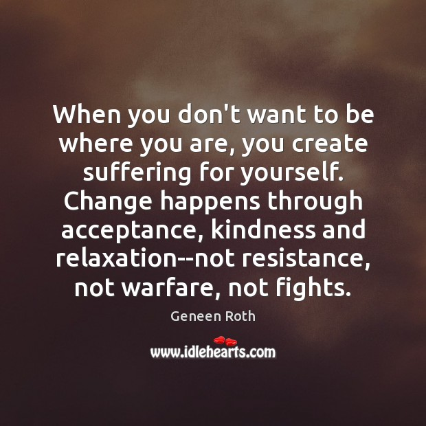 When you don't want to be where you are, you create suffering Geneen Roth Picture Quote