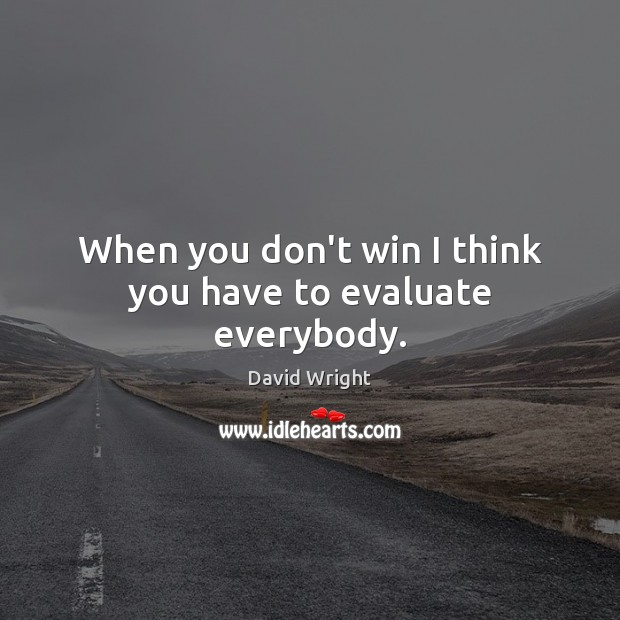When you don't win I think you have to evaluate everybody. Image