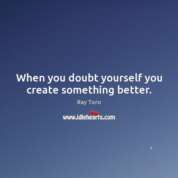 Image, When you doubt yourself you create something better.