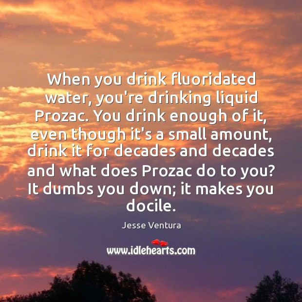 When you drink fluoridated water, you're drinking liquid Prozac. You drink enough Image
