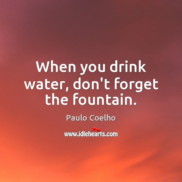When you drink water, don't forget the fountain. Image