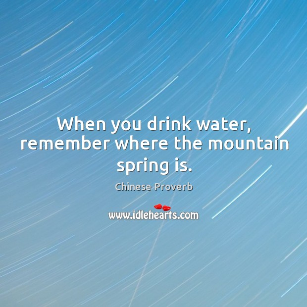 When you drink water, remember where the mountain spring is. Image