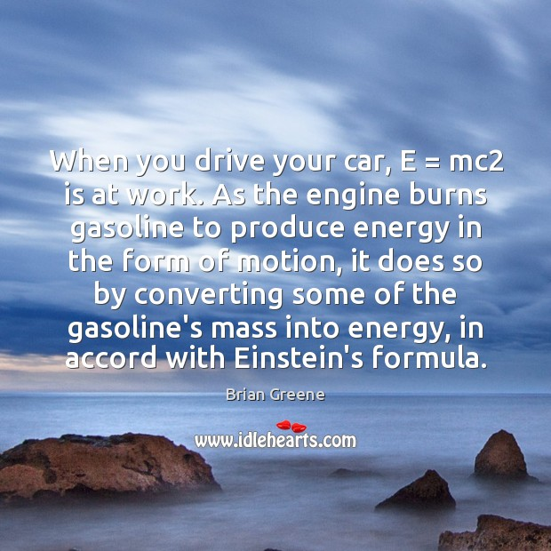 When you drive your car, E = mc2 is at work. As the Image