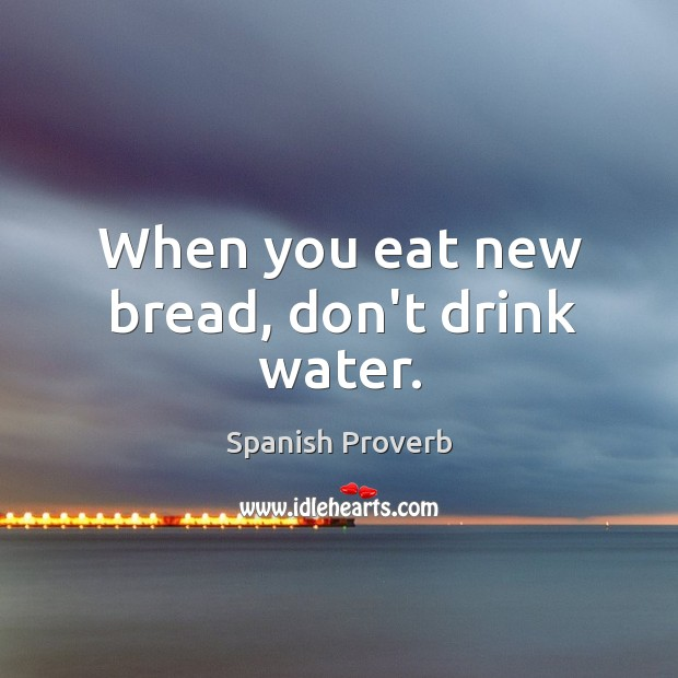 When you eat new bread, don't drink water. Image