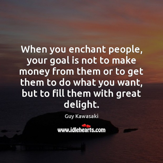 When you enchant people, your goal is not to make money from Guy Kawasaki Picture Quote