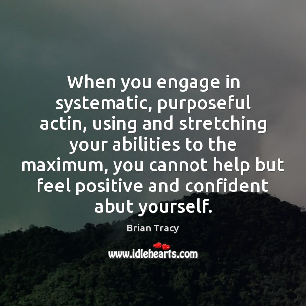 When you engage in systematic, purposeful actin, using and stretching your abilities Brian Tracy Picture Quote