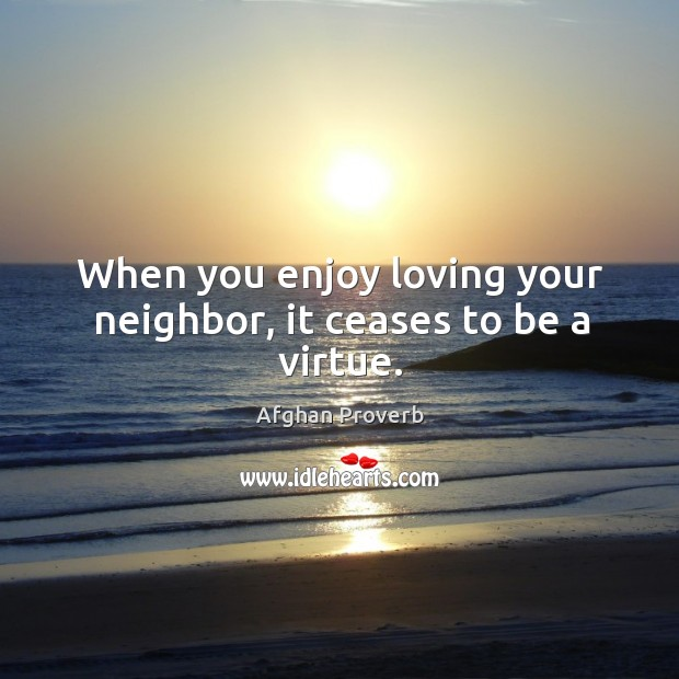 Image, When you enjoy loving your neighbor, it ceases to be a virtue.