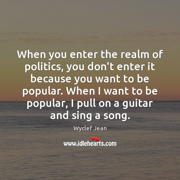 When you enter the realm of politics, you don't enter it because Politics Quotes Image