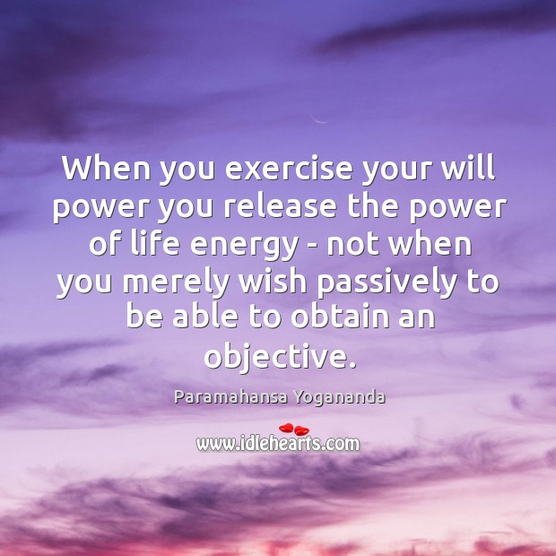 When you exercise your will power you release the power of life Will Power Quotes Image