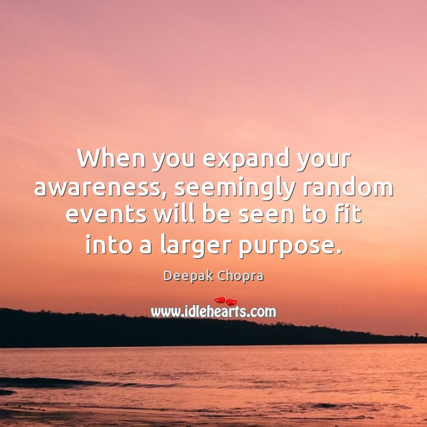 When you expand your awareness, seemingly random events will be seen to Image