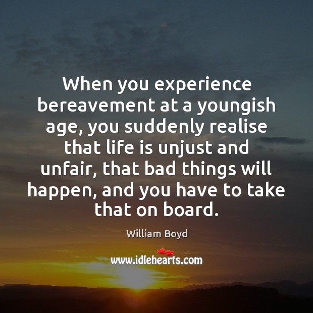 When you experience bereavement at a youngish age, you suddenly realise that William Boyd Picture Quote