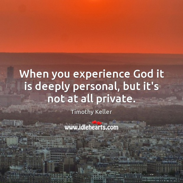 When you experience God it is deeply personal, but it's not at all private. Image