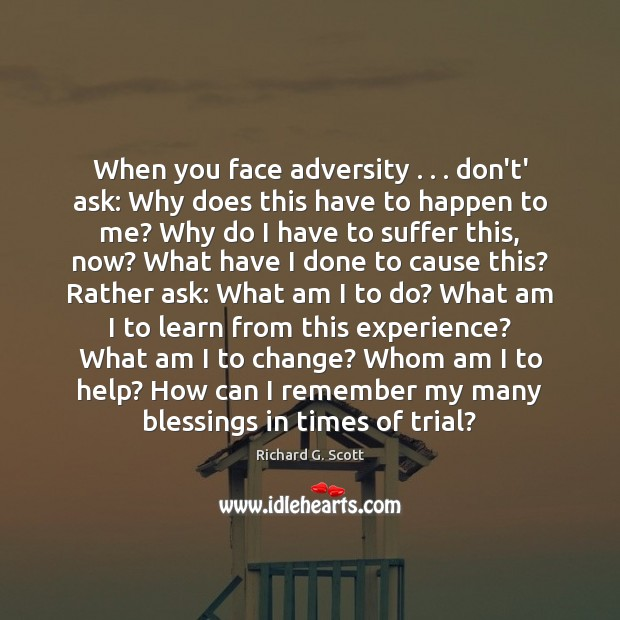 When you face adversity . . . don't' ask: Why does this have to happen Richard G. Scott Picture Quote