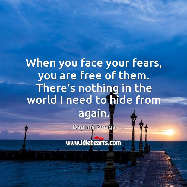 Image, When you face your fears, you are free of them. There's nothing in the world I need to hide from again.