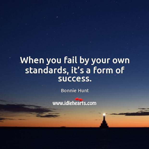 When you fail by your own standards, it's a form of success. Image
