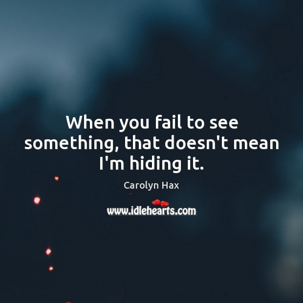 When you fail to see something, that doesn't mean I'm hiding it. Fail Quotes Image