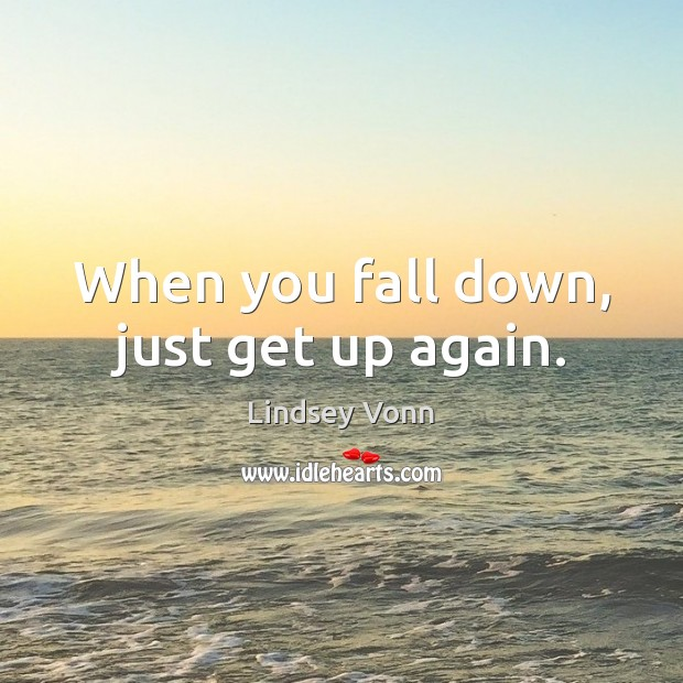 When you fall down, just get up again. Lindsey Vonn Picture Quote