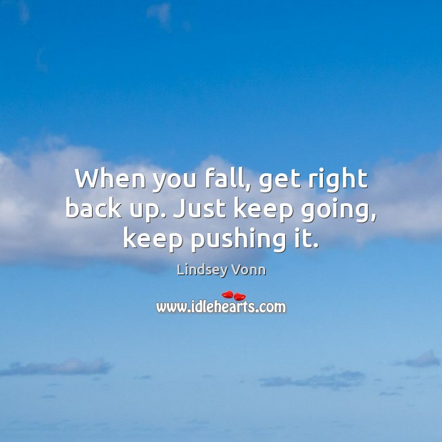 When you fall, get right back up. Just keep going, keep pushing it. Lindsey Vonn Picture Quote