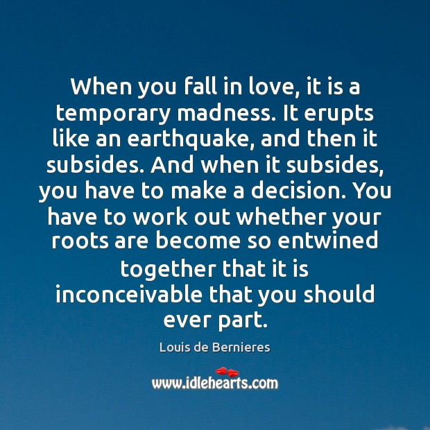 When you fall in love, it is a temporary madness. It erupts Louis de Bernieres Picture Quote