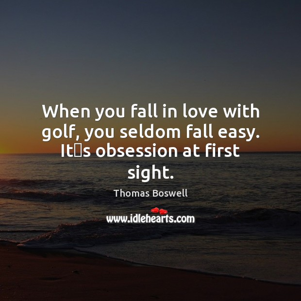 When you fall in love with golf, you seldom fall easy. Itʹs obsession at first sight. Thomas Boswell Picture Quote
